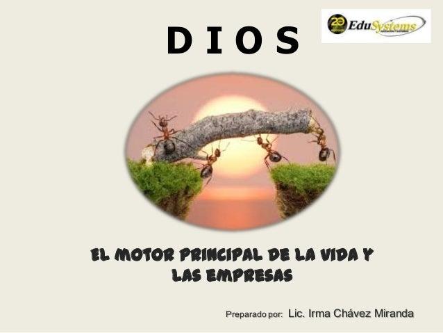 D I O S El motor principal de la vida y las empresas Preparado por: Lic. Irma Chávez Miranda
