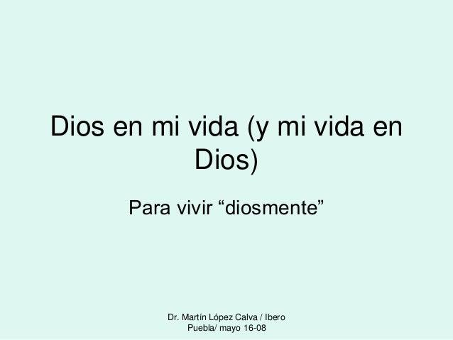 """Dr. Martín López Calva / Ibero Puebla/ mayo 16-08 Dios en mi vida (y mi vida en Dios) Para vivir """"diosmente"""""""
