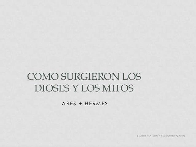 COMO SURGIERON LOS DIOSES Y LOS MITOS     ARES + HERMES                     Didier de Jesús Quintero Sierra