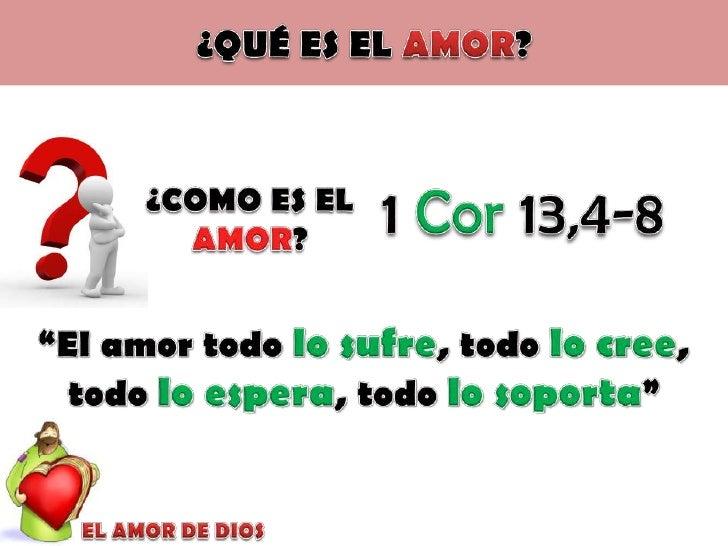 """¿QUÉ ES EL AMOR?<br />1 Cor 13,4-8<br />¿COMO ES EL AMOR?<br />""""El amor todo lo sufre, todo lo cree, todo lo espera, todo ..."""
