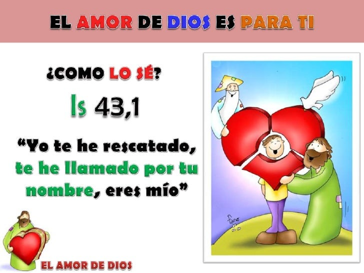 """EL AMOR DE DIOS ES PARA TI<br />¿COMO LO SÉ?<br />Is 43,1<br />""""Yo te he rescatado, te he llamado por tu nombre, eres mío""""..."""