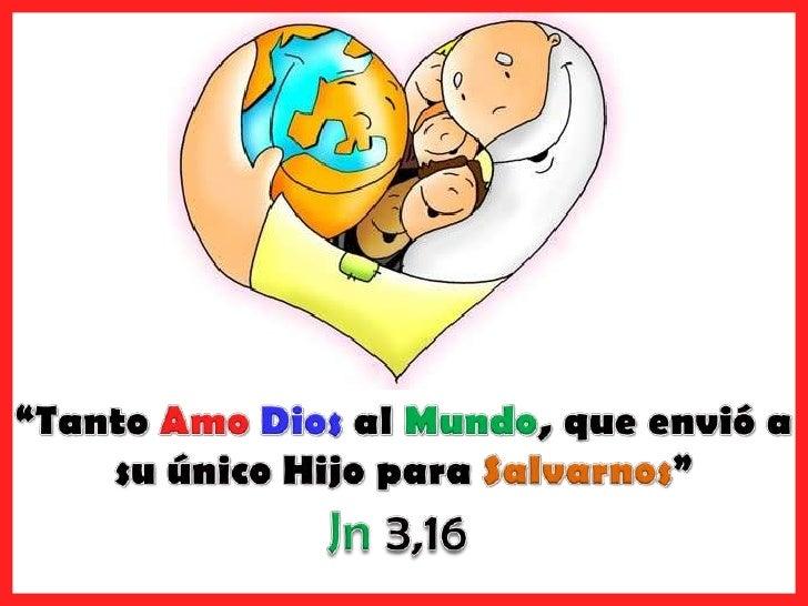 """""""Tanto Amo Dios al Mundo, que envió a su único Hijo para Salvarnos""""<br />Jn 3,16<br />"""