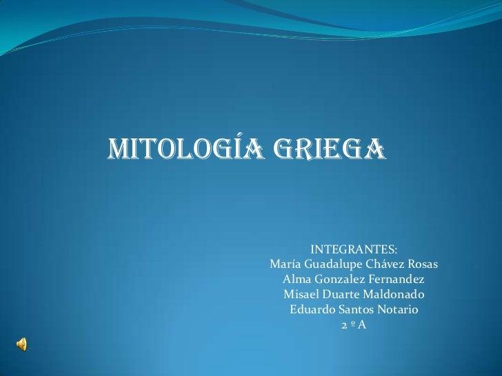 Mitología griega<br />INTEGRANTES:<br />María Guadalupe Chávez Rosas<br />Alma GonzalezFernandez<br />Misael Duarte Maldon...
