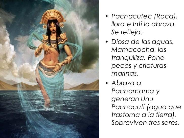 • Pachacutec (Roca),  llora e Inti lo abraza.  Se refleja.• Diosa de las aguas,  Mamacocha, las  tranquiliza. Pone  peces ...