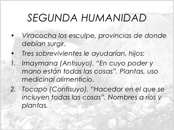 SEGUNDA HUMANIDAD•  Viracocha los esculpe, provincias de donde   debían surgir.• Tres sobrevivientes le ayudarían, hijos:1...