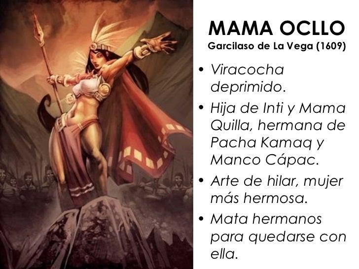 MAMA OCLLO Garcilaso de La Vega (1609)• Viracocha  deprimido.• Hija de Inti y Mama  Quilla, hermana de  Pacha Kamaq y  Man...