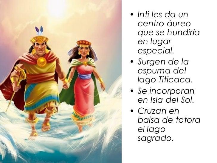 • Inti les da un  centro áureo  que se hundiría  en lugar  especial.• Surgen de la  espuma del  lago Titicaca.• Se incorpo...