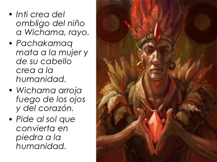 • Inti crea del  ombligo del niño  a Wichama, rayo.• Pachakamaq  mata a la mujer y  de su cabello  crea a la  humanidad.• ...