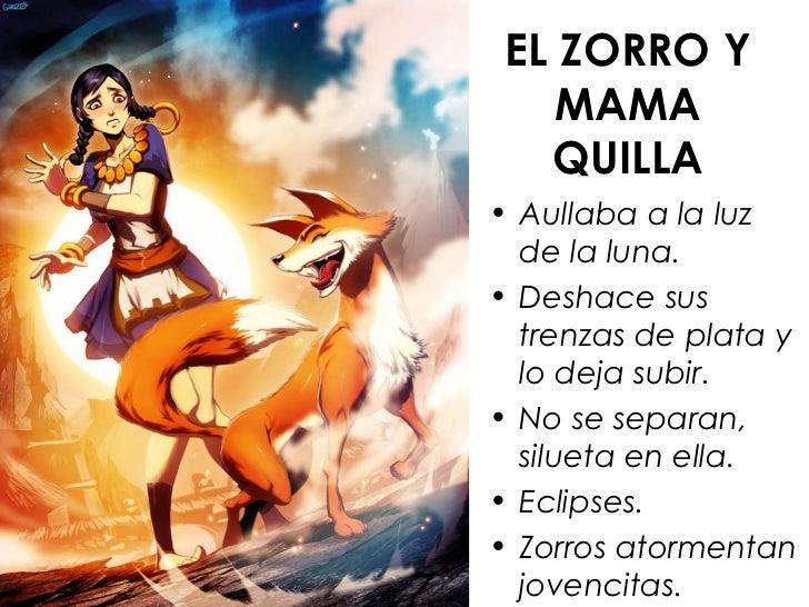 EL ZORRO Y    MAMA   QUILLA• Aullaba a la luz  de la luna.• Deshace sus  trenzas de plata y  lo deja subir.• No se separan...