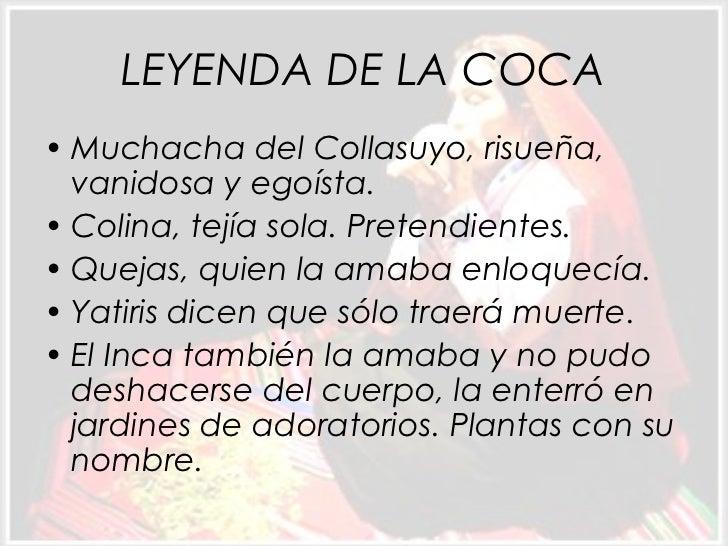 LEYENDA DE LA COCA• Muchacha del Collasuyo, risueña,  vanidosa y egoísta.• Colina, tejía sola. Pretendientes.• Quejas, qui...