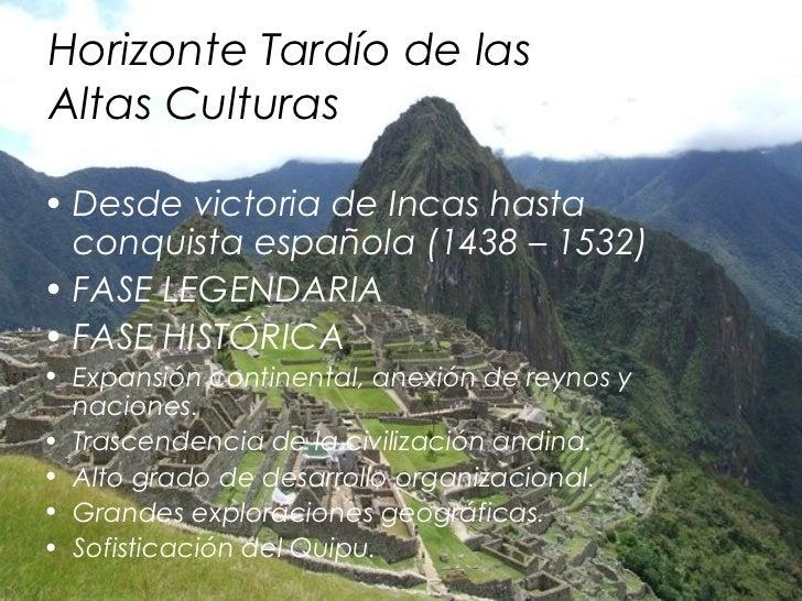 Horizonte Tardío de lasAltas Culturas• Desde victoria de Incas hasta  conquista española (1438 – 1532)• FASE LEGENDARIA• F...