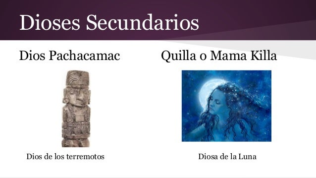 Dioses Secundarios Dios Pachacamac  Dios de los terremotos  Quilla o Mama Killa  Diosa de la Luna