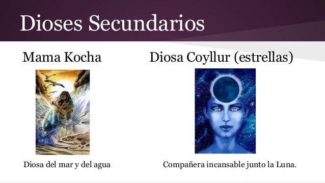 Dioses Secundarios Mama Kocha  Diosa del mar y del agua  Diosa Coyllur (estrellas)  Compañera incansable junto la Luna.