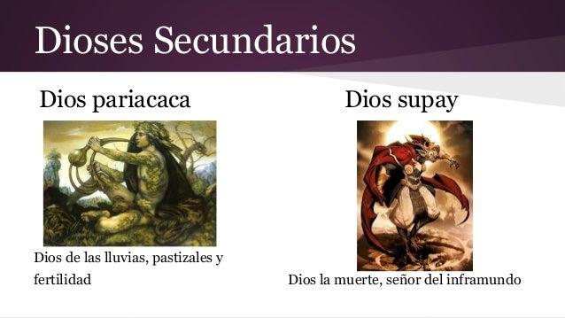 Dioses Secundarios Dios pariacaca  Dios supay  Dios de las lluvias, pastizales y fertilidad  Dios la muerte, señor del inf...