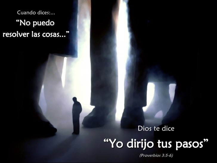 """Cuando dices:... """" No puedo  resolver las cosas..."""" Dios te dice """" Yo dirijo tus pasos"""" (Proverbios 3:5-6)"""
