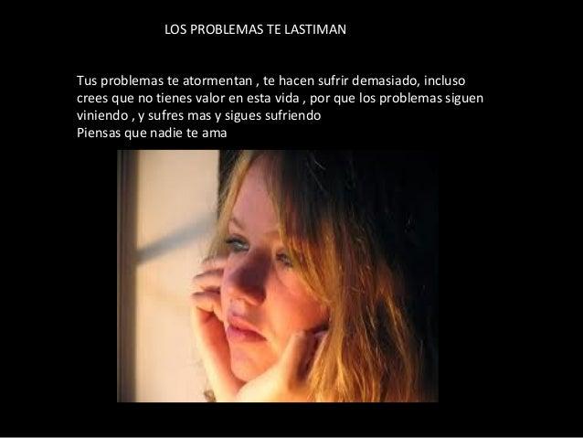 Tus problemas te atormentan , te hacen sufrir demasiado, incluso crees que no tienes valor en esta vida , por que los prob...