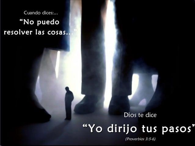 """Cuando dices:...  """"No puedo  resolver las cosas...""""  Dios te dice  """"""""YYoo ddiirriijjoo ttuuss ppaassooss""""""""  (Proverbios 3:..."""