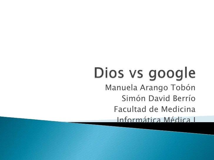 Dios vs google<br />Manuela Arango Tobón<br />Simón David Berrío<br />Facultad de Medicina<br />Informática Médica I<br />