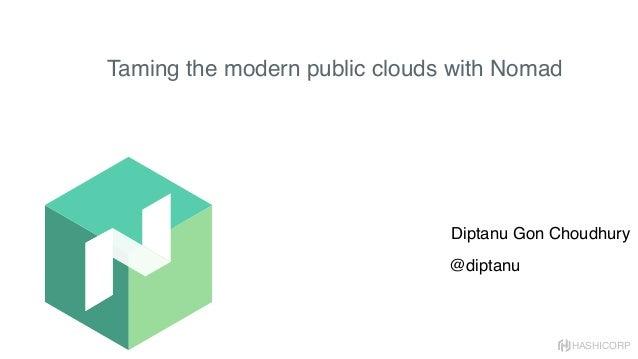 HASHICORP Taming the modern public clouds with Nomad Diptanu Gon Choudhury @diptanu