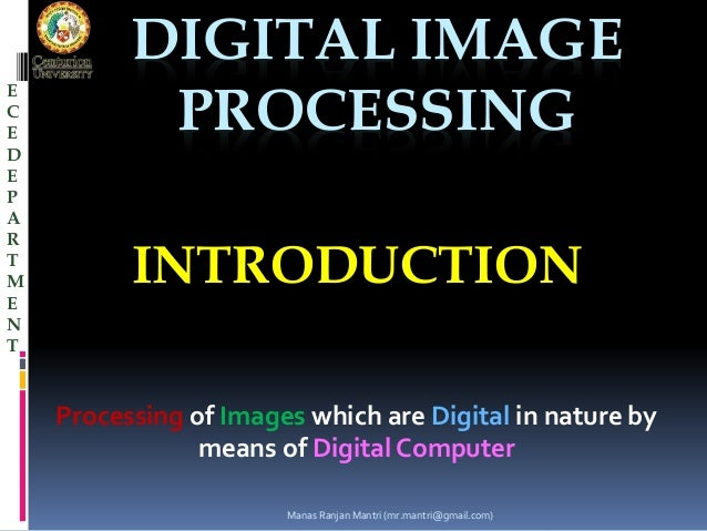 DIGITAL IMAGE  PROCESSING  INTRODUCTION  Processing of Images which are Digital in nature by  means of Digital Computer  E...
