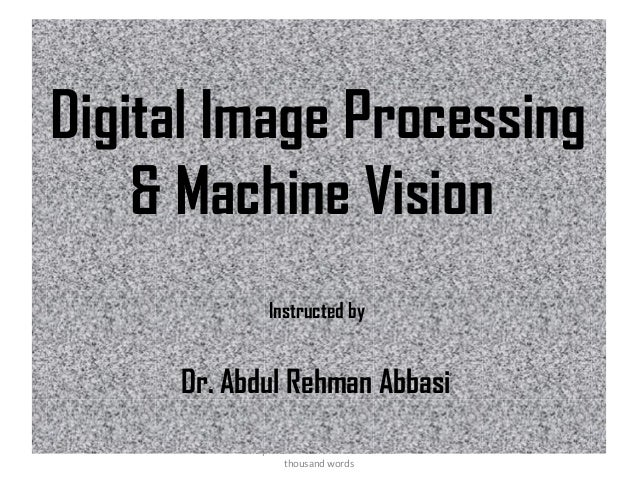 Digital Image Processing & Machine Vision Instructed by  Dr. Abdul Rehman Abbasi One picture is worth more than ten thousa...