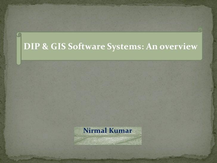DIP & GIS Software Systems: An overview             Nirmal Kumar
