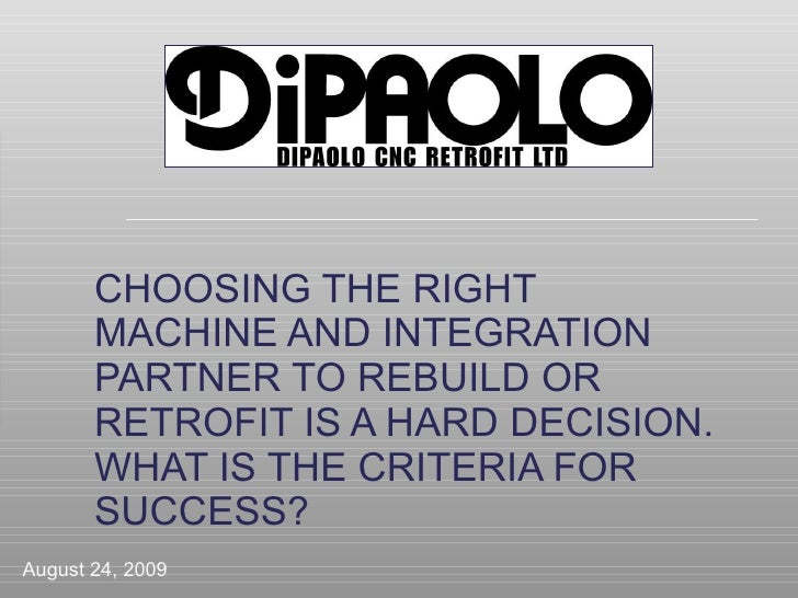 CHOOSING THE RIGHT MACHINE AND INTEGRATION PARTNER TO REBUILD OR RETROFIT IS A HARD DECISION.  WHAT IS THE CRITERIA FOR SU...
