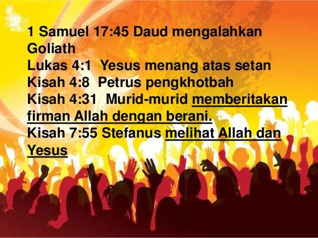 1 Samuel 17:45 Daud mengalahkan Goliath Lukas 4:1 Yesus menang atas setan Kisah 4:8 Petrus pengkhotbah Kisah 4:31 Murid-mu...