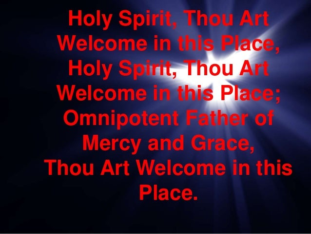 Holy Spirit, Thou Art Welcome in this Place, Holy Spirit, Thou Art Welcome in this Place; Omnipotent Father of Mercy and G...