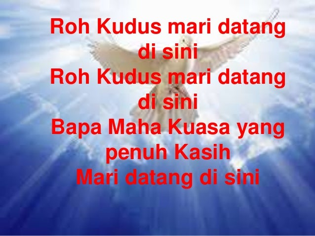 Roh Kudus mari datang di sini Roh Kudus mari datang di sini Bapa Maha Kuasa yang penuh Kasih Mari datang di sini