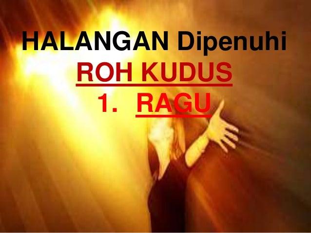 HALANGAN Dipenuhi ROH KUDUS 1. RAGU