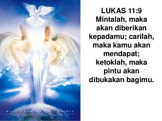 LUKAS 11:9 Mintalah, maka akan diberikan kepadamu; carilah, maka kamu akan mendapat; ketoklah, maka pintu akan dibukakan b...