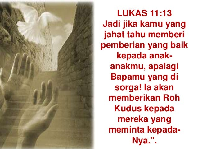 LUKAS 11:13 Jadi jika kamu yang jahat tahu memberi pemberian yang baik kepada anak- anakmu, apalagi Bapamu yang di sorga! ...