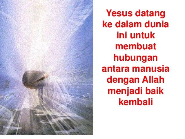 Yesus datang ke dalam dunia ini untuk membuat hubungan antara manusia dengan Allah menjadi baik kembali