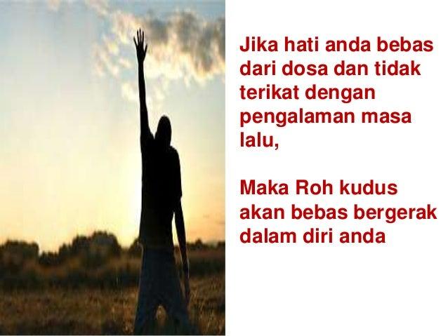 Jika hati anda bebas dari dosa dan tidak terikat dengan pengalaman masa lalu, Maka Roh kudus akan bebas bergerak dalam dir...