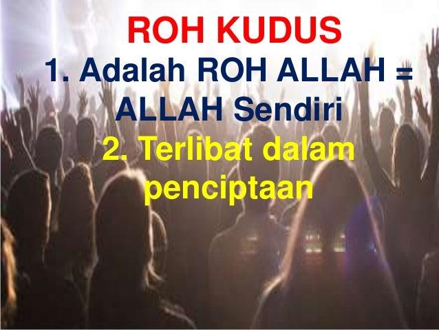 ROH KUDUS 1. Adalah ROH ALLAH = ALLAH Sendiri 2. Terlibat dalam penciptaan