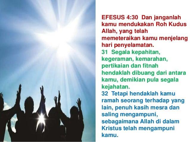 EFESUS 4:30 Dan janganlah kamu mendukakan Roh Kudus Allah, yang telah memeteraikan kamu menjelang hari penyelamatan. 31 Se...