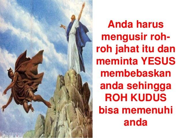 Anda harus mengusir roh- roh jahat itu dan meminta YESUS membebaskan anda sehingga ROH KUDUS bisa memenuhi anda