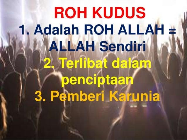 ROH KUDUS 1. Adalah ROH ALLAH = ALLAH Sendiri 2. Terlibat dalam penciptaan 3. Pemberi Karunia