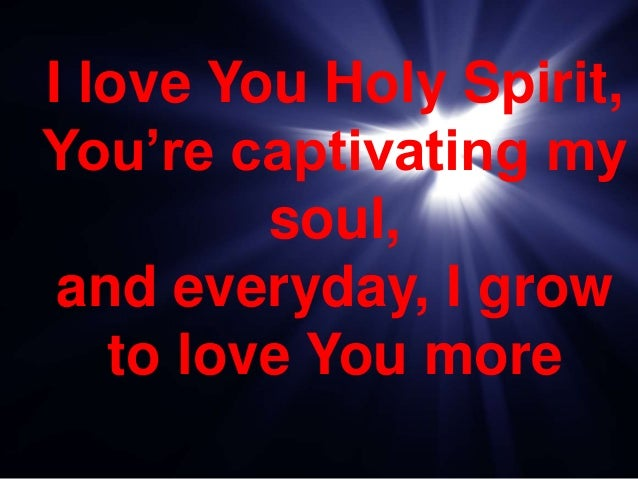 I love You Holy Spirit, You're captivating my soul, and everyday, I grow to love You more