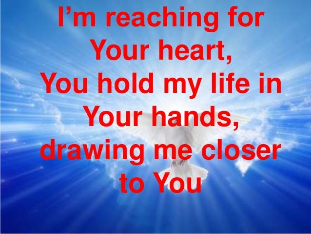 I'm reaching for Your heart, You hold my life in Your hands, drawing me closer to You