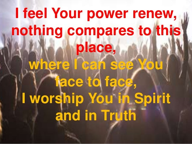 I feel Your power renew, nothing compares to this place, where I can see You face to face, I worship You in Spirit and in ...