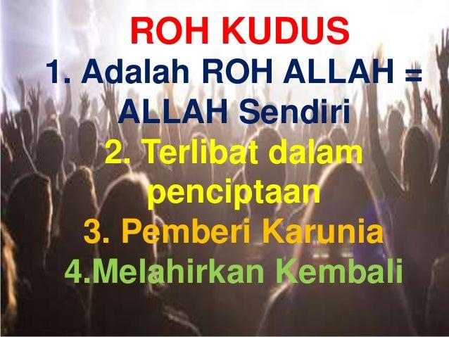 ROH KUDUS 1. Adalah ROH ALLAH = ALLAH Sendiri 2. Terlibat dalam penciptaan 3. Pemberi Karunia 4.Melahirkan Kembali