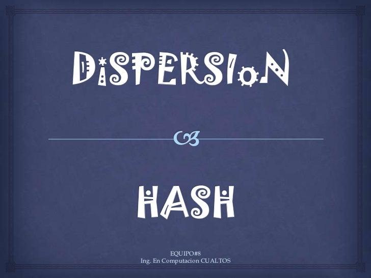 DiSPERSIoNHASH<br />EQUIPO#8                                                            Ing. En Computacion CUALTOS<br />