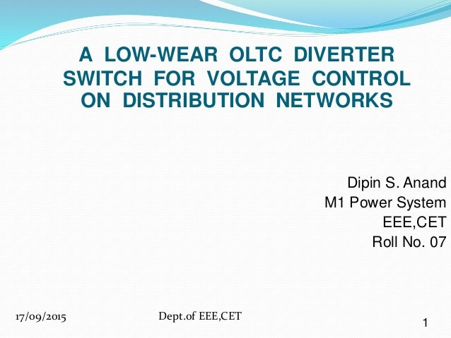 Dipin S. Anand M1 Power System EEE,CET Roll No. 07 A LOW-WEAR OLTC DIVERTER SWITCH FOR VOLTAGE CONTROL ON DISTRIBUTION NET...