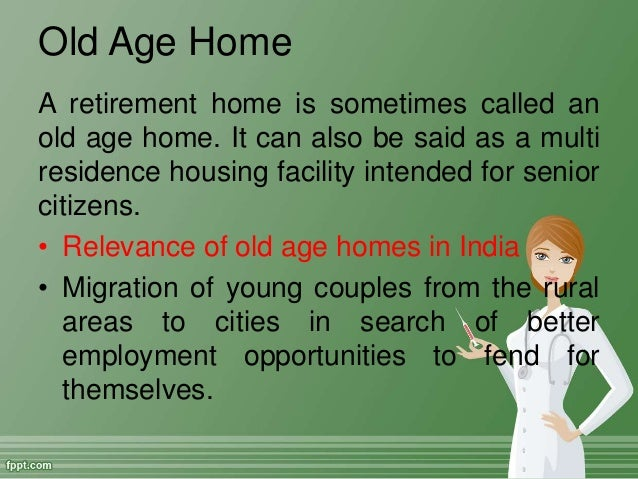 relevance of old age homes in india Rapid changes in the family system, india, like many other traditional societies is  facing a unique situation in  extending into the other alternative care facilities  like old age homes thus, it has  citing upon the importance of old age homes.