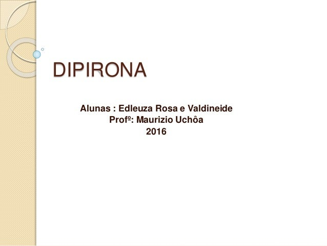 DIPIRONA Alunas : Edleuza Rosa e Valdineide Profº: Maurizio Uchôa 2016
