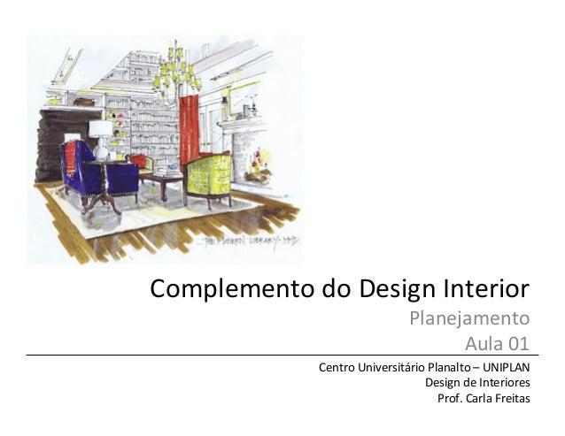 Complemento  do  Design  Interior   Planejamento   Aula  01   Centro  Universitário  Planalto  –  UN...