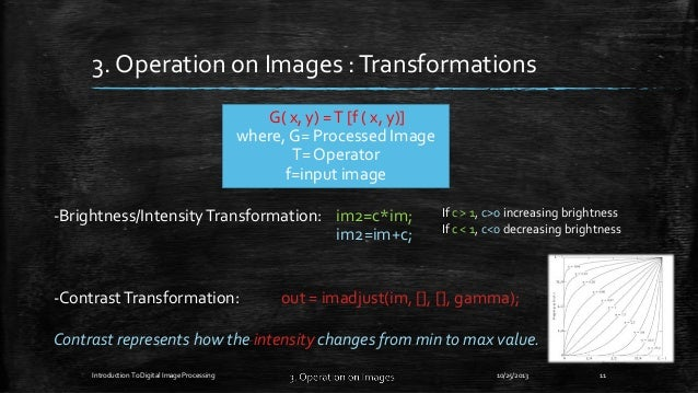 3. Operation on Images : Transformations G( x, y) = T [f ( x, y)] where, G= Processed Image T= Operator f=input image -Bri...