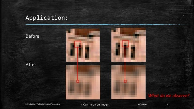 Application: Before  After  What do we observe? Introduction To Digital Image Processing  10/25/2013  13